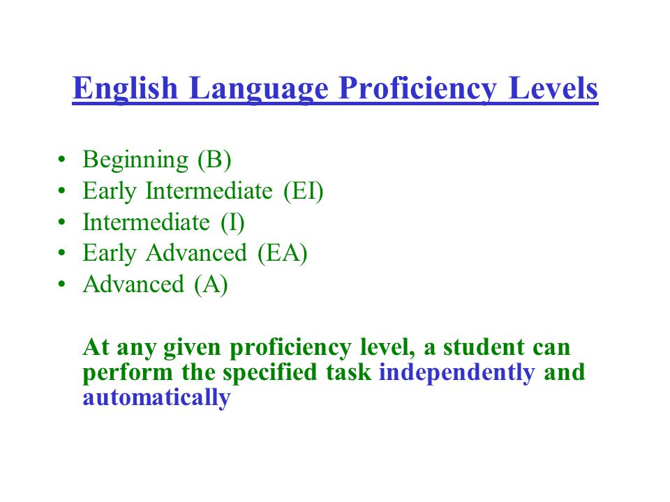 English Language Proficiency Levels Beginning (B) Early Intermediate (EI) Intermediate (I) Early Advanced (EA) Advanced (A) At any given proficiency level, a student can perform the specified task independently and automatically