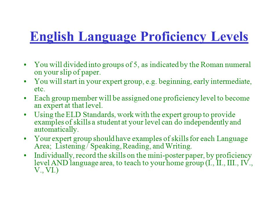 English Language Proficiency Levels Beginning (B) Early Intermediate (EI) Intermediate (I) Early Advanced (EA) Advanced (A) Instruction should be targeted to the skill level ABOVE current abilities