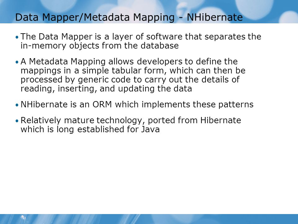 Data Mapper/Metadata Mapping - NHibernate The Data Mapper is a layer of software that separates the in-memory objects from the database A Metadata Mapping allows developers to define the mappings in a simple tabular form, which can then be processed by generic code to carry out the details of reading, inserting, and updating the data NHibernate is an ORM which implements these patterns Relatively mature technology, ported from Hibernate which is long established for Java