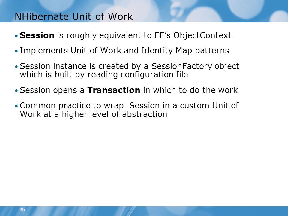 NHibernate Unit of Work Session is roughly equivalent to EF's ObjectContext Implements Unit of Work and Identity Map patterns Session instance is created by a SessionFactory object which is built by reading configuration file Session opens a Transaction in which to do the work Common practice to wrap Session in a custom Unit of Work at a higher level of abstraction