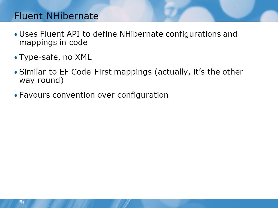 Fluent NHibernate Uses Fluent API to define NHibernate configurations and mappings in code Type-safe, no XML Similar to EF Code-First mappings (actually, it's the other way round) Favours convention over configuration