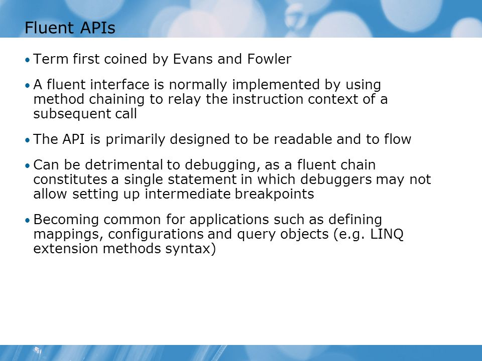 Fluent APIs Term first coined by Evans and Fowler A fluent interface is normally implemented by using method chaining to relay the instruction context of a subsequent call The API is primarily designed to be readable and to flow Can be detrimental to debugging, as a fluent chain constitutes a single statement in which debuggers may not allow setting up intermediate breakpoints Becoming common for applications such as defining mappings, configurations and query objects (e.g.