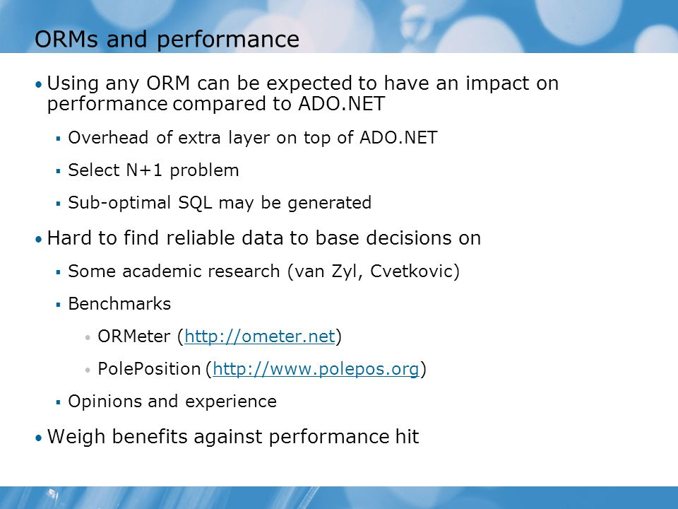 ORMs and performance Using any ORM can be expected to have an impact on performance compared to ADO.NET  Overhead of extra layer on top of ADO.NET  Select N+1 problem  Sub-optimal SQL may be generated Hard to find reliable data to base decisions on  Some academic research (van Zyl, Cvetkovic)  Benchmarks ORMeter (http://ometer.net)http://ometer.net PolePosition (http://www.polepos.org)http://www.polepos.org  Opinions and experience Weigh benefits against performance hit