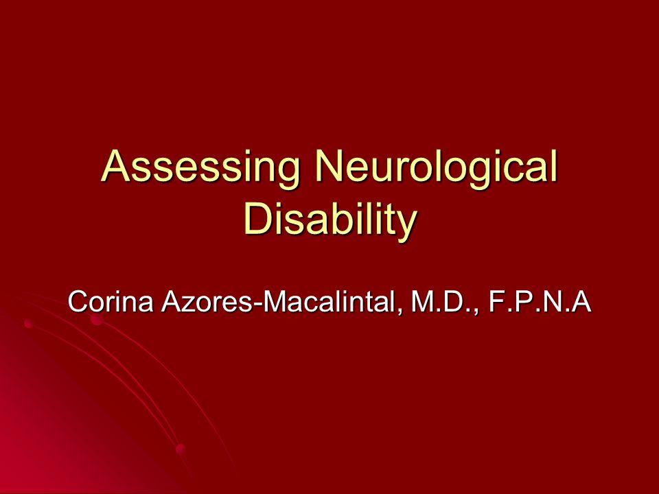 Assessing Neurological Disability Corina Azores-Macalintal, M.D., F.P.N.A
