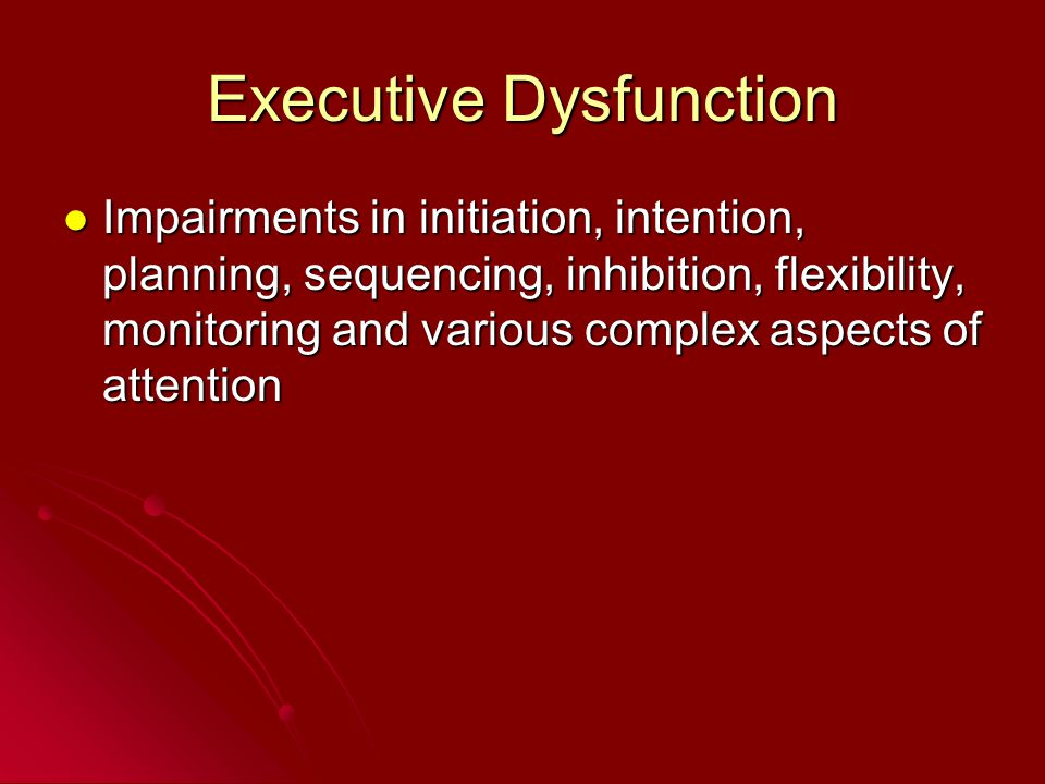 Executive Dysfunction Impairments in initiation, intention, planning, sequencing, inhibition, flexibility, monitoring and various complex aspects of a