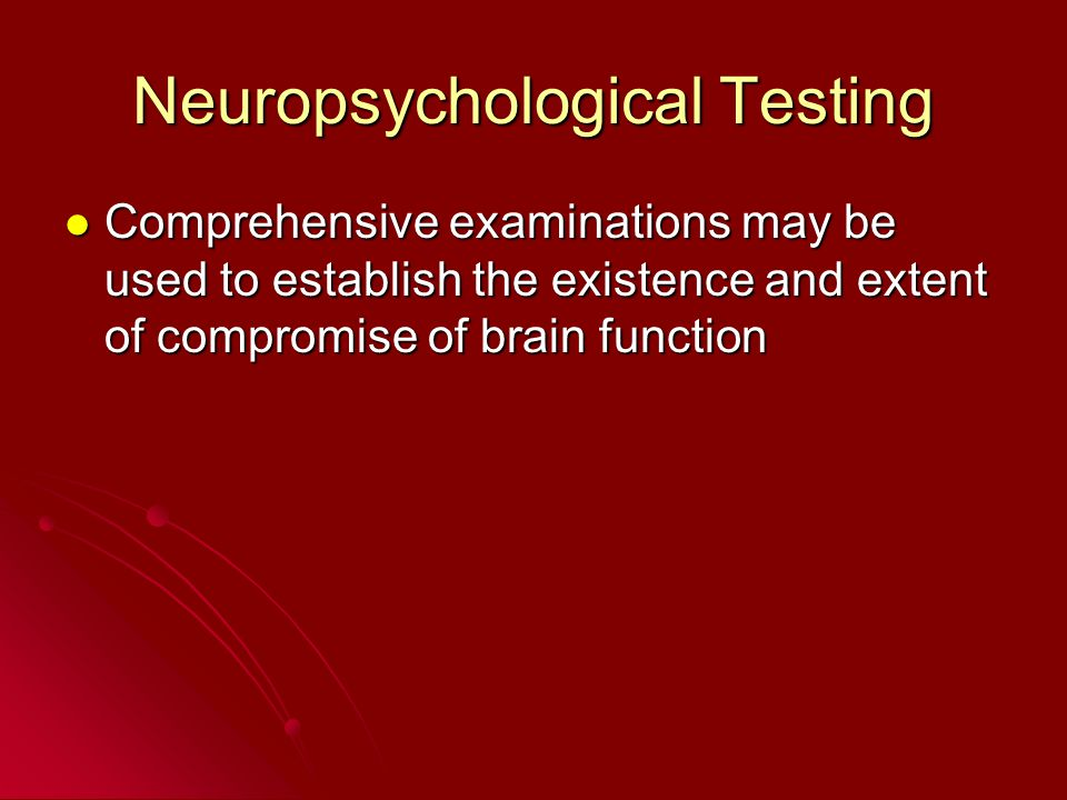 Neuropsychological Testing Comprehensive examinations may be used to establish the existence and extent of compromise of brain function Comprehensive