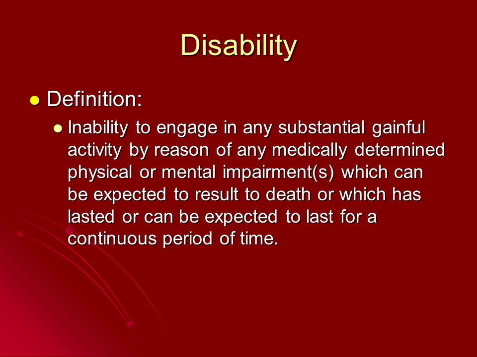 Disability Definition: Definition: Inability to engage in any substantial gainful activity by reason of any medically determined physical or mental im