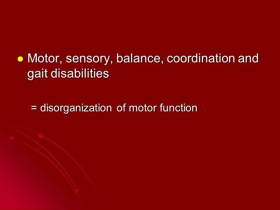 Motor, sensory, balance, coordination and gait disabilities Motor, sensory, balance, coordination and gait disabilities = disorganization of motor fun