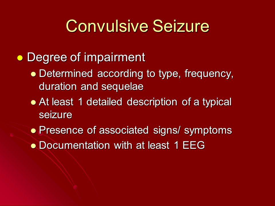 Convulsive Seizure Degree of impairment Degree of impairment Determined according to type, frequency, duration and sequelae Determined according to ty