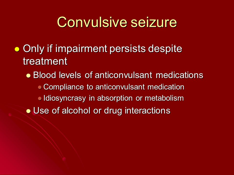 Convulsive seizure Only if impairment persists despite treatment Only if impairment persists despite treatment Blood levels of anticonvulsant medicati