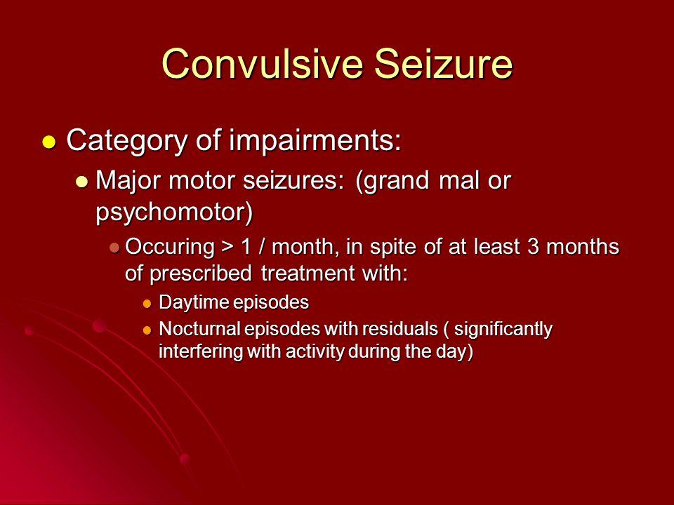 Convulsive Seizure Category of impairments: Category of impairments: Major motor seizures: (grand mal or psychomotor) Major motor seizures: (grand mal