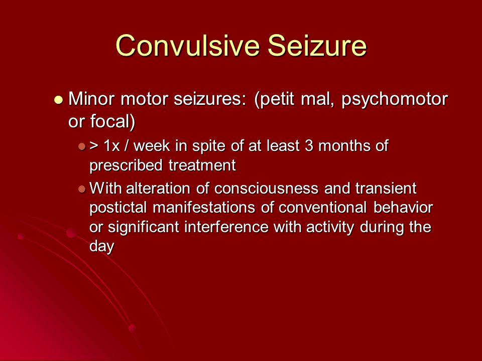 Convulsive Seizure Minor motor seizures: (petit mal, psychomotor or focal) Minor motor seizures: (petit mal, psychomotor or focal) > 1x / week in spit
