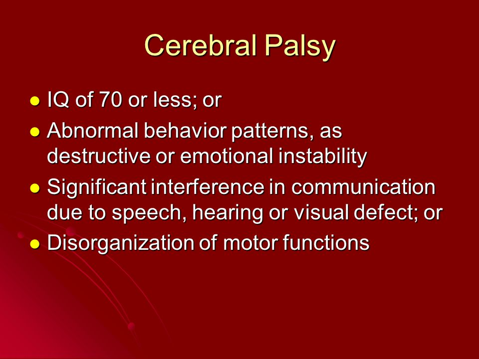 Cerebral Palsy IQ of 70 or less; or IQ of 70 or less; or Abnormal behavior patterns, as destructive or emotional instability Abnormal behavior pattern