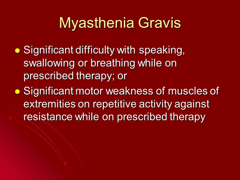 Myasthenia Gravis Significant difficulty with speaking, swallowing or breathing while on prescribed therapy; or Significant difficulty with speaking,