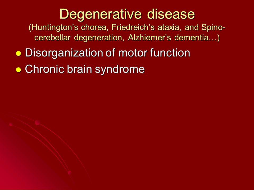 Degenerative disease (Huntington's chorea, Friedreich's ataxia, and Spino- cerebellar degeneration, Alzhiemer's dementia…) Disorganization of motor fu