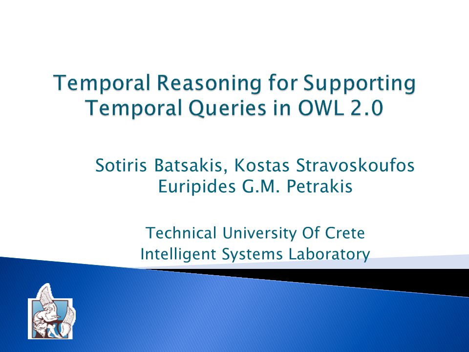  Compositions and intersections of relations are defined and implemented in SWRL:  Before(x,y) AND Equals(y,z)  Before(x,z)  (Before(x,y) OR Equals(x,y)) AND (After(x,y) OR Equals(x,y))  Equals(x,y) Techical University Of Crete Intelligent Systems Laboratory12