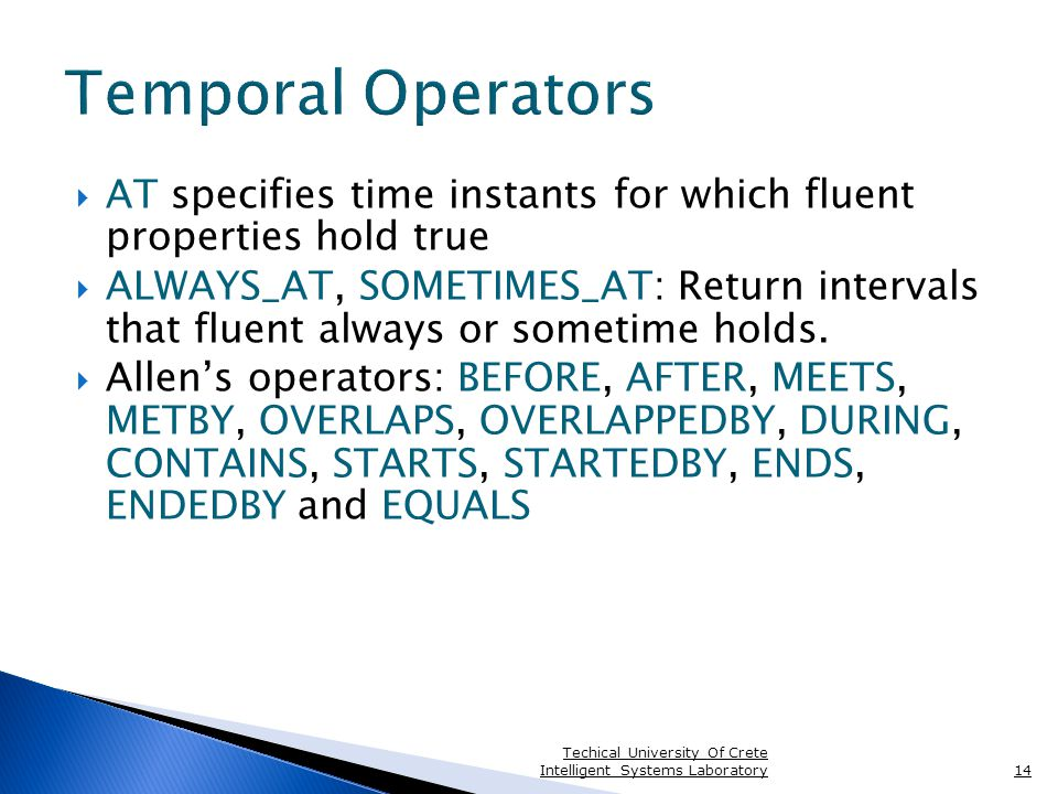 Temporal Operators  AT specifies time instants for which fluent properties hold true  ALWAYS_AT, SOMETIMES_AT: Return intervals that fluent always or sometime holds.