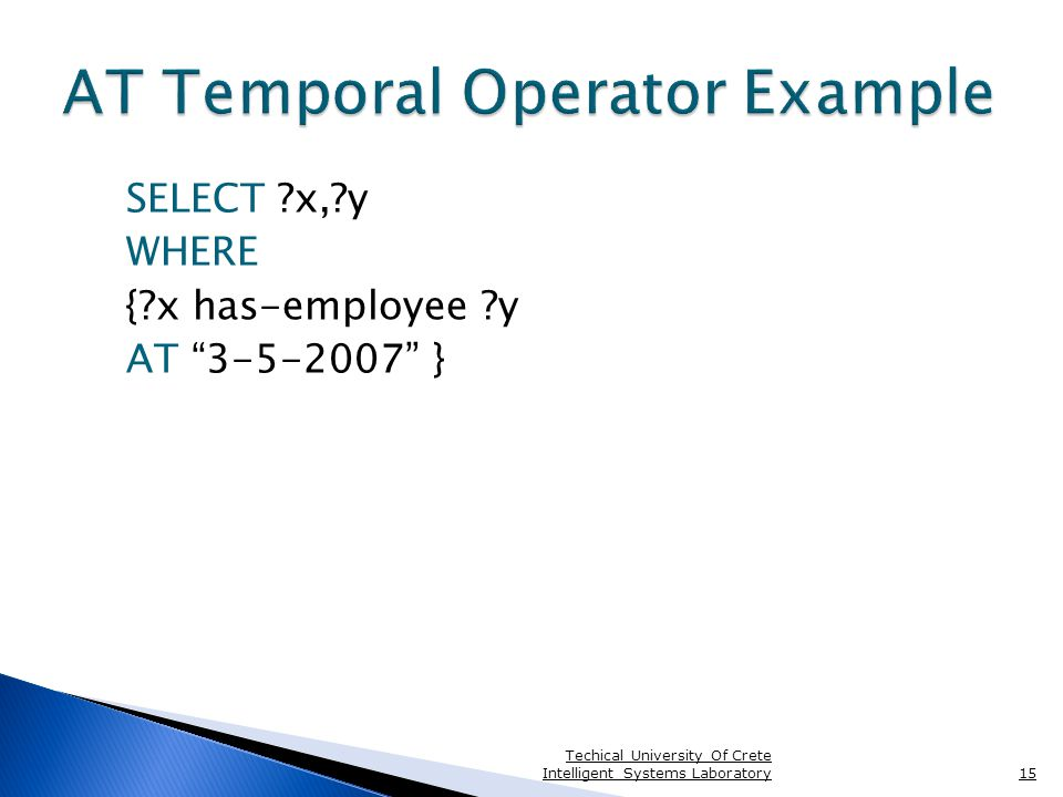 SELECT x, y WHERE { x has-employee y AT 3-5-2007 } Techical University Of Crete Intelligent Systems Laboratory15