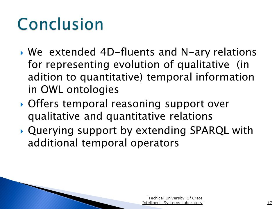  We extended 4D-fluents and N-ary relations for representing evolution of qualitative (in adition to quantitative) temporal information in OWL ontologies  Offers temporal reasoning support over qualitative and quantitative relations  Querying support by extending SPARQL with additional temporal operators Techical University Of Crete Intelligent Systems Laboratory17