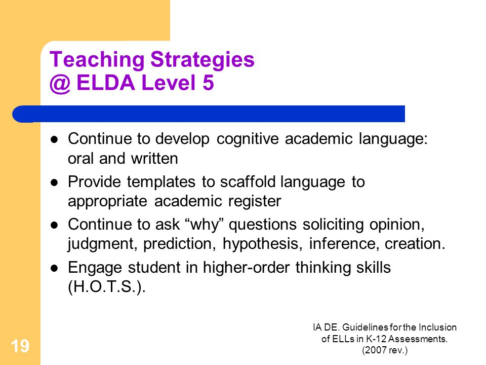 IA DE. Guidelines for the Inclusion of ELLs in K-12 Assessments. (2007 rev.) 19 Teaching Strategies @ ELDA Level 5 Continue to develop cognitive acade