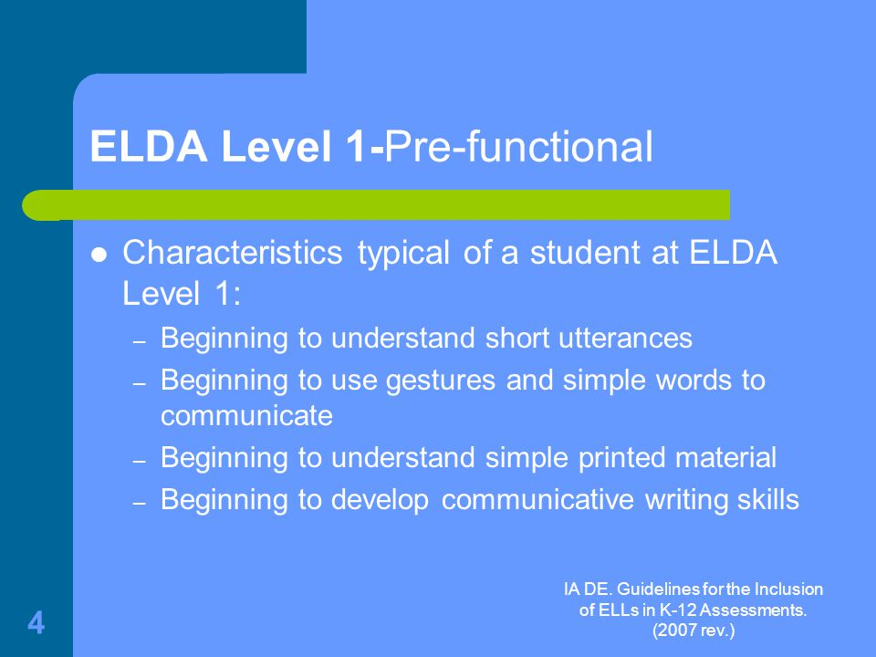 IA DE. Guidelines for the Inclusion of ELLs in K-12 Assessments. (2007 rev.) 4 ELDA Level 1-Pre-functional Characteristics typical of a student at ELD