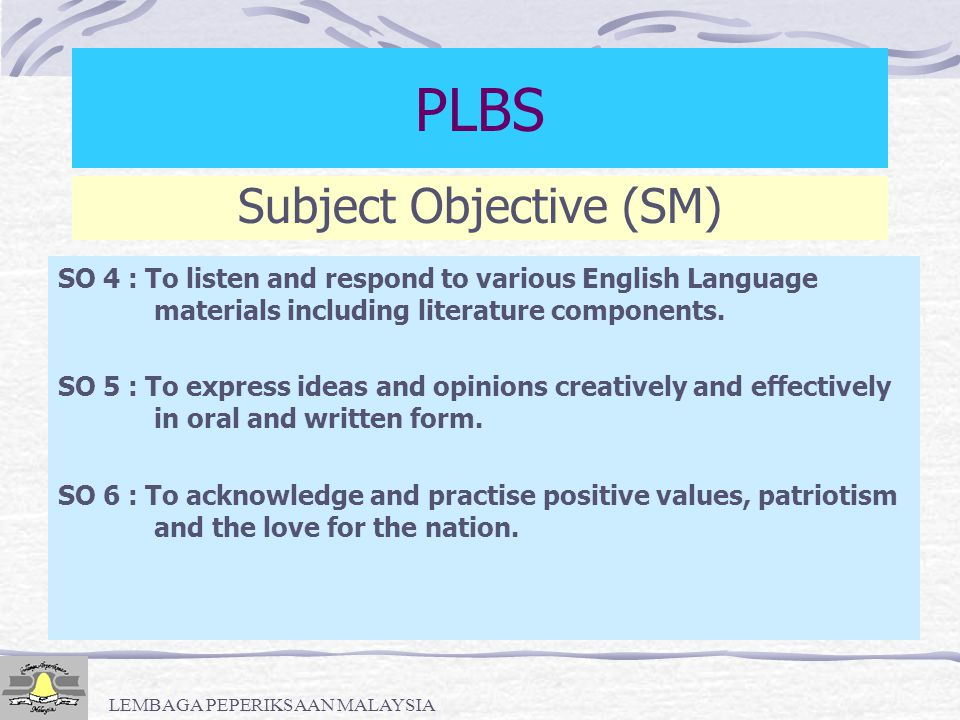 LEMBAGA PEPERIKSAAN MALAYSIA Subject Objectives (SM) PLBS SO 1 : To participate in social interaction through conversation, discussion and correspondence to develop and strengthen relationship and obtain goods and services.