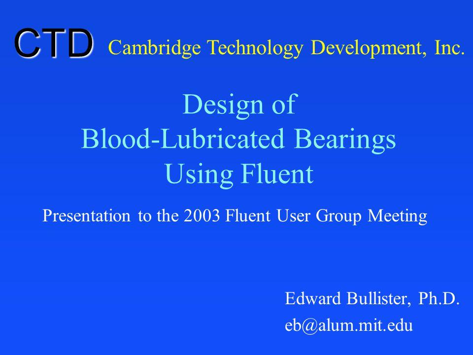 Design of Blood-Lubricated Bearings Using Fluent Presentation to the 2003 Fluent User Group Meeting Cambridge Technology Development, Inc. CTD Edward