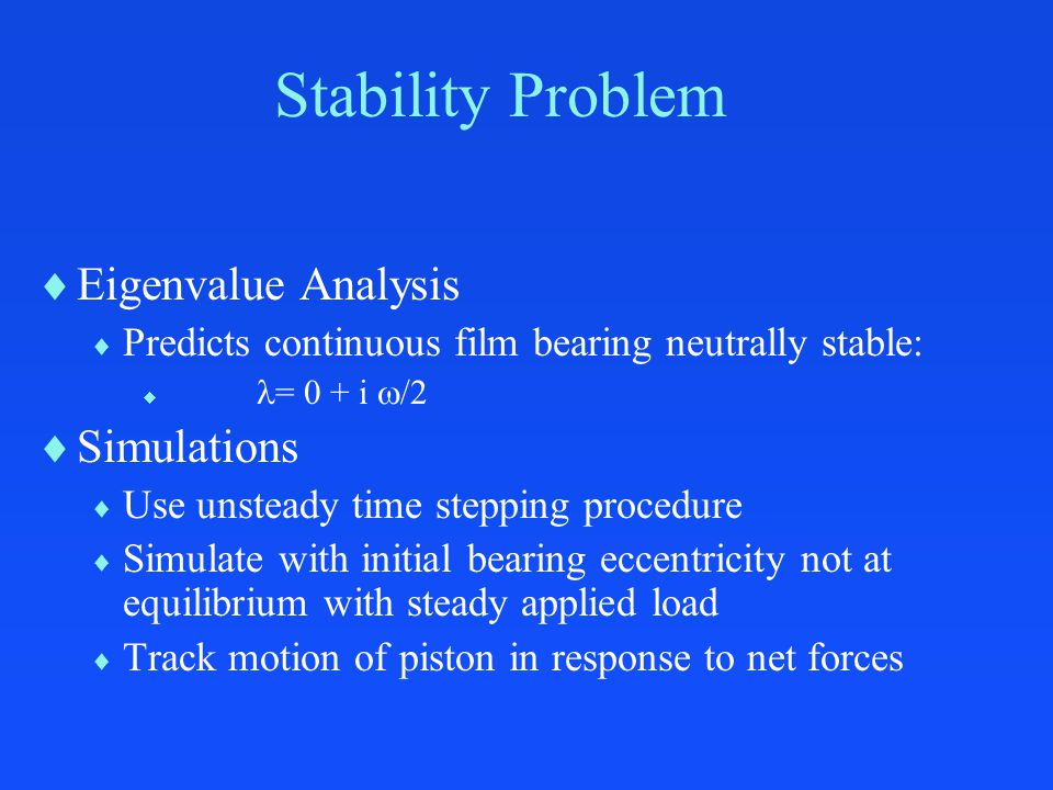 Stability Problem  Eigenvalue Analysis  Predicts continuous film bearing neutrally stable:  = 0 + i  /2  Simulations  Use unsteady time stepping procedure  Simulate with initial bearing eccentricity not at equilibrium with steady applied load  Track motion of piston in response to net forces