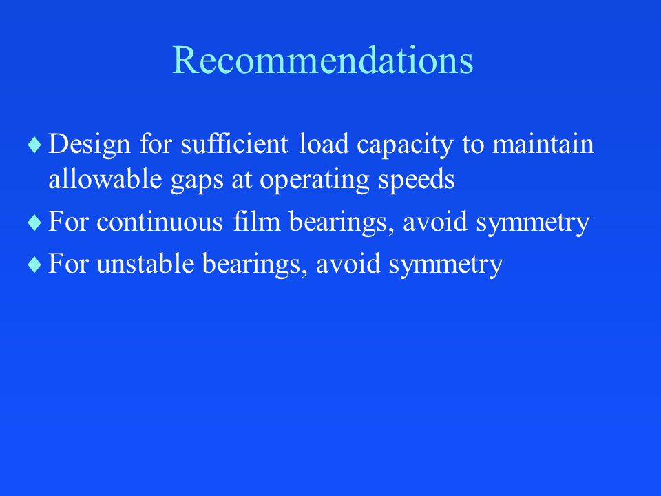Recommendations  Design for sufficient load capacity to maintain allowable gaps at operating speeds  For continuous film bearings, avoid symmetry  For unstable bearings, avoid symmetry