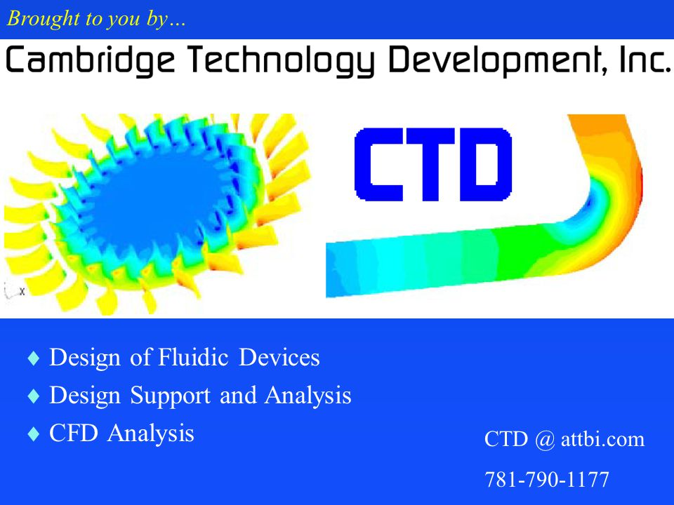  Design of Fluidic Devices  Design Support and Analysis  CFD Analysis Brought to you by… CTD @ attbi.com 781-790-1177