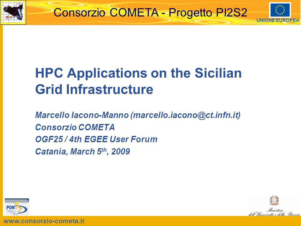 www.consorzio-cometa.it Consorzio COMETA - Progetto PI2S2 UNIONE EUROPEA HPC Applications on the Sicilian Grid Infrastructure Marcello Iacono-Manno (marcello.iacono@ct.infn.it) Consorzio COMETA OGF25 / 4th EGEE User Forum Catania, March 5 th, 2009