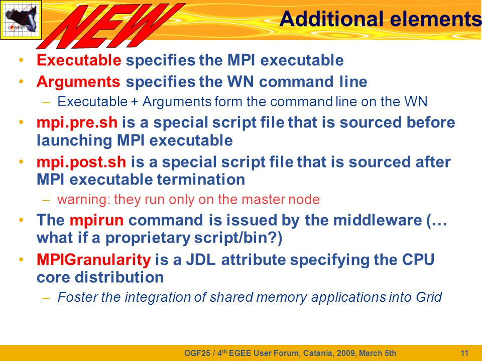 OGF25 / 4 th EGEE User Forum, Catania, 2009, March 5th 11 Additional elements Executable specifies the MPI executable Arguments specifies the WN command line –Executable + Arguments form the command line on the WN mpi.pre.sh is a special script file that is sourced before launching MPI executable mpi.post.sh is a special script file that is sourced after MPI executable termination –warning: they run only on the master node The mpirun command is issued by the middleware (… what if a proprietary script/bin?) MPIGranularity is a JDL attribute specifying the CPU core distribution –Foster the integration of shared memory applications into Grid