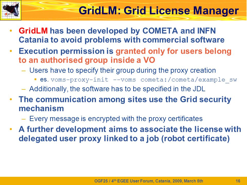 OGF25 / 4 th EGEE User Forum, Catania, 2009, March 5th 16 GridLM: Grid License Manager GridLM has been developed by COMETA and INFN Catania to avoid problems with commercial software Execution permission is granted only for users belong to an authorised group inside a VO –Users have to specify their group during the proxy creation  es.