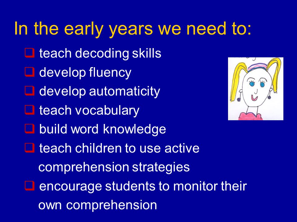  teach decoding skills  develop fluency  develop automaticity  teach vocabulary  build word knowledge  teach children to use active comprehension strategies  encourage students to monitor their own comprehension In the early years we need to: