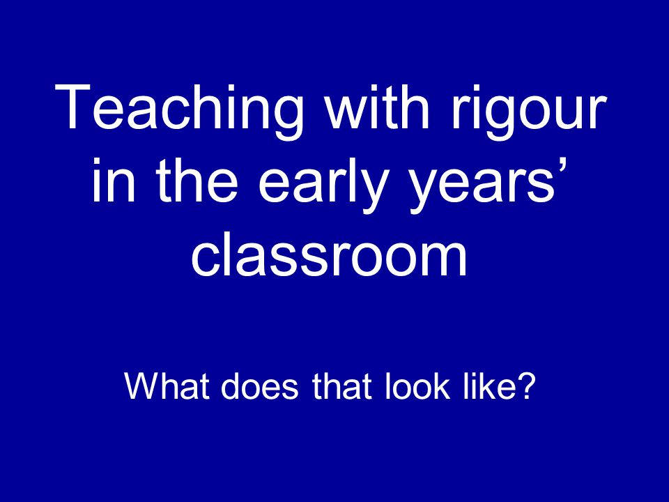 Teaching with rigour in the early years' classroom What does that look like