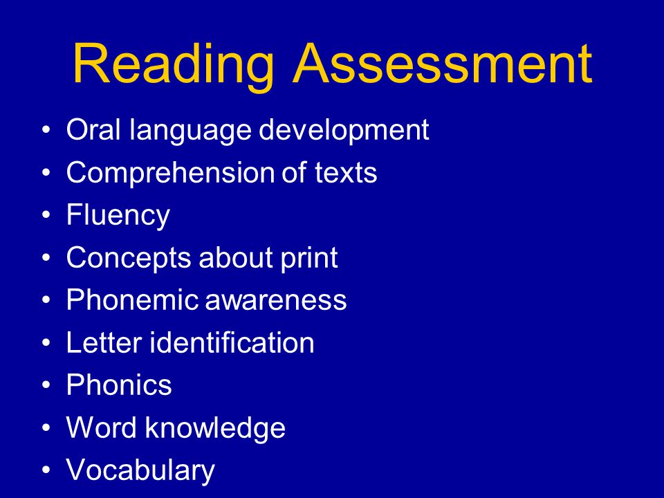 Reading Assessment Oral language development Comprehension of texts Fluency Concepts about print Phonemic awareness Letter identification Phonics Word knowledge Vocabulary