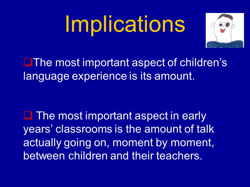 Implications  The most important aspect of children's language experience is its amount.