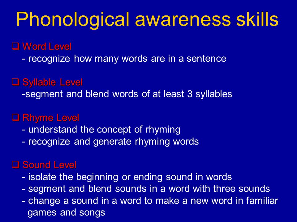 Phonological awareness skills  Word Level - recognize how many words are in a sentence  Syllable Level -segment and blend words of at least 3 syllables  Rhyme Level - understand the concept of rhyming - recognize and generate rhyming words  Sound Level - isolate the beginning or ending sound in words - segment and blend sounds in a word with three sounds - change a sound in a word to make a new word in familiar games and songs