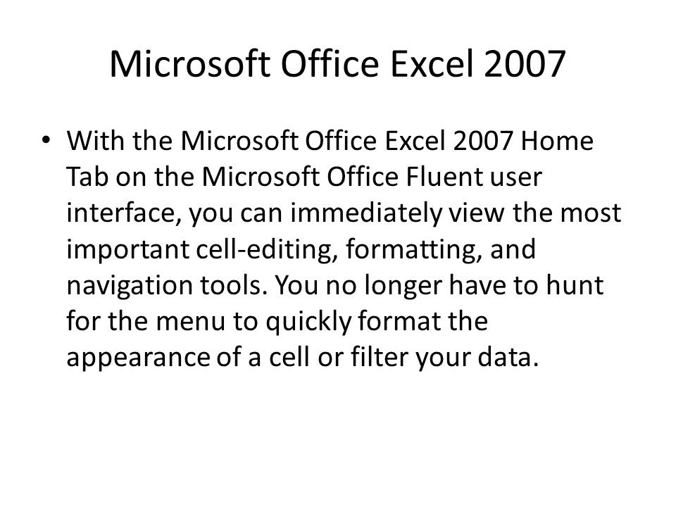 Microsoft Office Excel 2007 With the Microsoft Office Excel 2007 Home Tab on the Microsoft Office Fluent user interface, you can immediately view the most important cell-editing, formatting, and navigation tools.