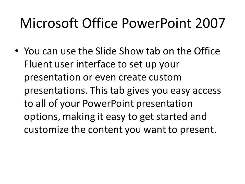 Microsoft Office PowerPoint 2007 You can use the Slide Show tab on the Office Fluent user interface to set up your presentation or even create custom presentations.