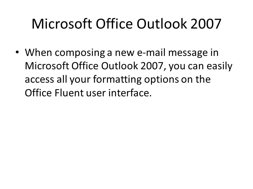 Microsoft Office Outlook 2007 When composing a new e-mail message in Microsoft Office Outlook 2007, you can easily access all your formatting options on the Office Fluent user interface.