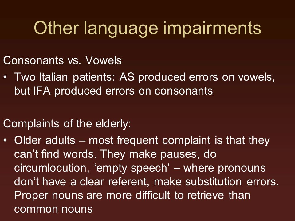 Other language impairments Consonants vs. Vowels Two Italian patients: AS produced errors on vowels, but IFA produced errors on consonants Complaints