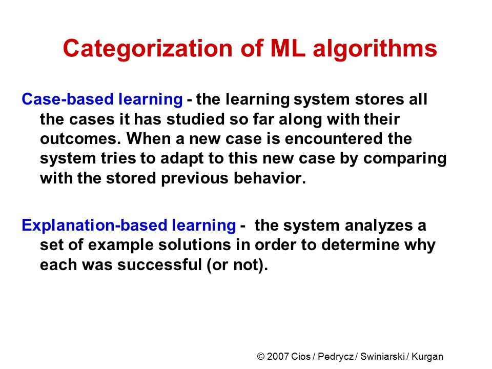© 2007 Cios / Pedrycz / Swiniarski / Kurgan Categorization of ML algorithms Case-based learning - the learning system stores all the cases it has stud
