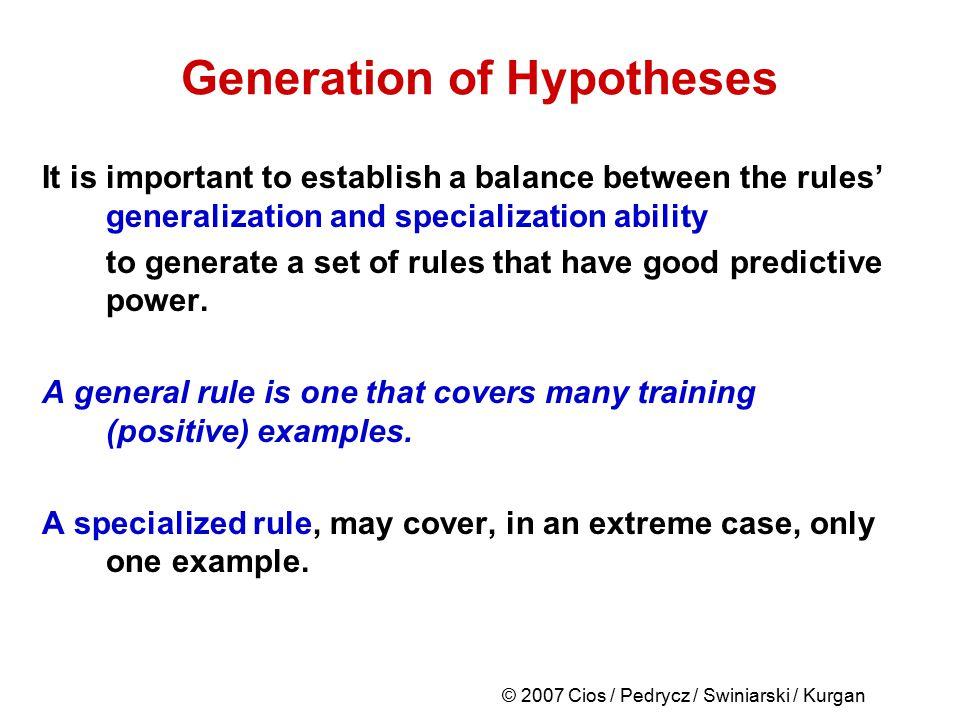 © 2007 Cios / Pedrycz / Swiniarski / Kurgan Generation of Hypotheses It is important to establish a balance between the rules' generalization and spec