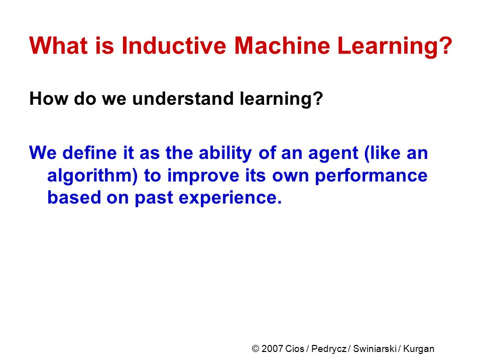 © 2007 Cios / Pedrycz / Swiniarski / Kurgan What is Inductive Machine Learning? How do we understand learning? We define it as the ability of an agent