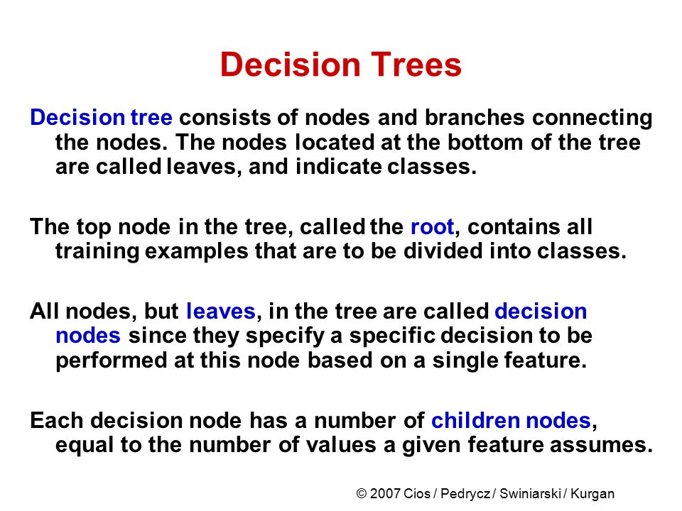 © 2007 Cios / Pedrycz / Swiniarski / Kurgan Decision Trees Decision tree consists of nodes and branches connecting the nodes. The nodes located at the