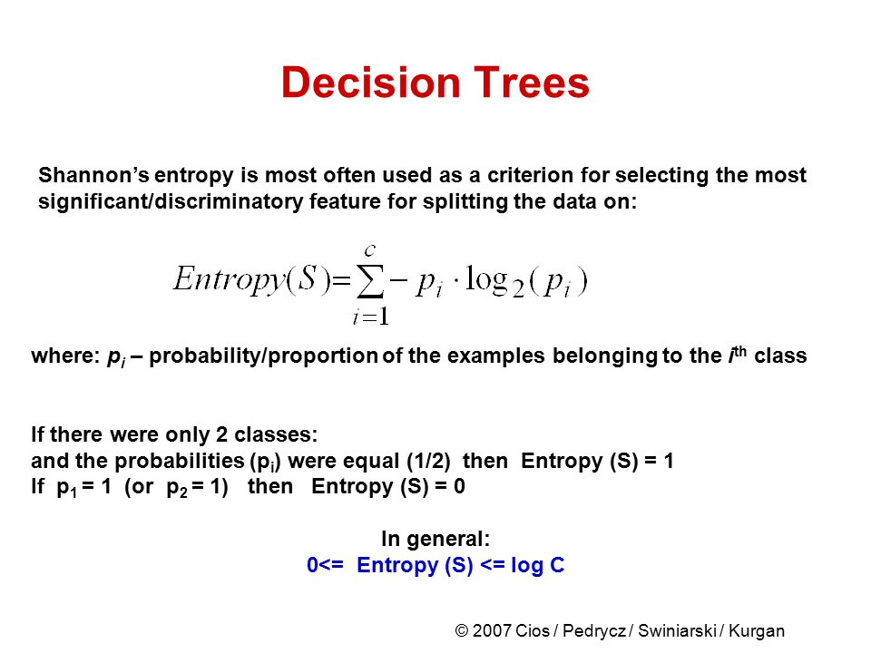 © 2007 Cios / Pedrycz / Swiniarski / Kurgan Decision Trees Shannon's entropy is most often used as a criterion for selecting the most significant/disc