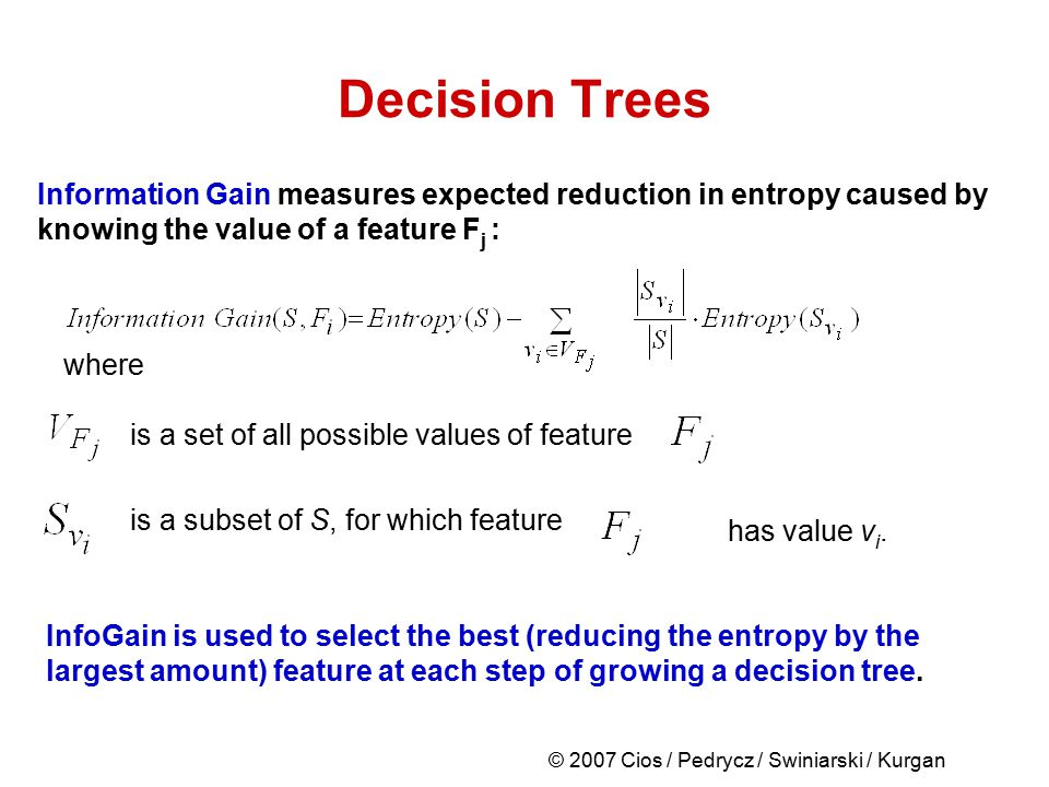 © 2007 Cios / Pedrycz / Swiniarski / Kurgan Decision Trees Information Gain measures expected reduction in entropy caused by knowing the value of a fe