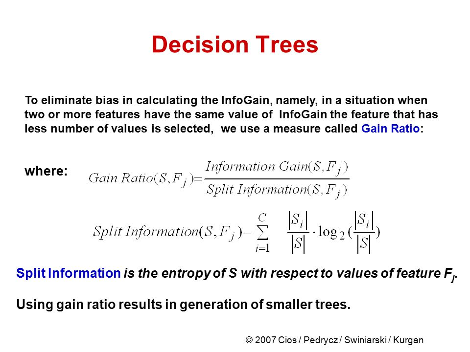 © 2007 Cios / Pedrycz / Swiniarski / Kurgan Decision Trees To eliminate bias in calculating the InfoGain, namely, in a situation when two or more feat