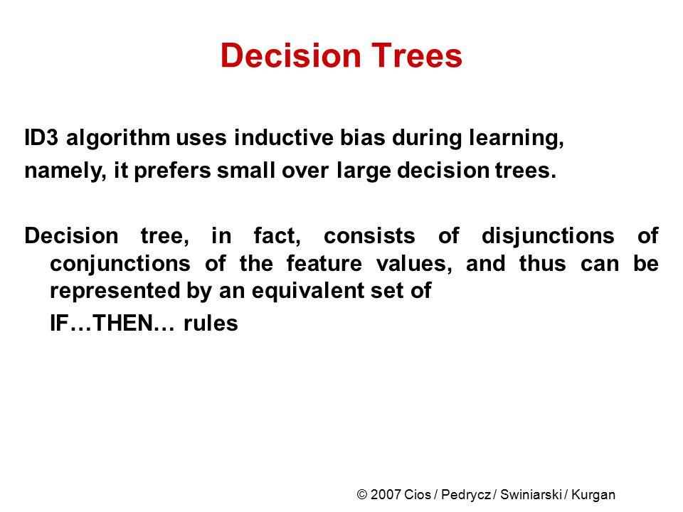 © 2007 Cios / Pedrycz / Swiniarski / Kurgan Decision Trees ID3 algorithm uses inductive bias during learning, namely, it prefers small over large deci
